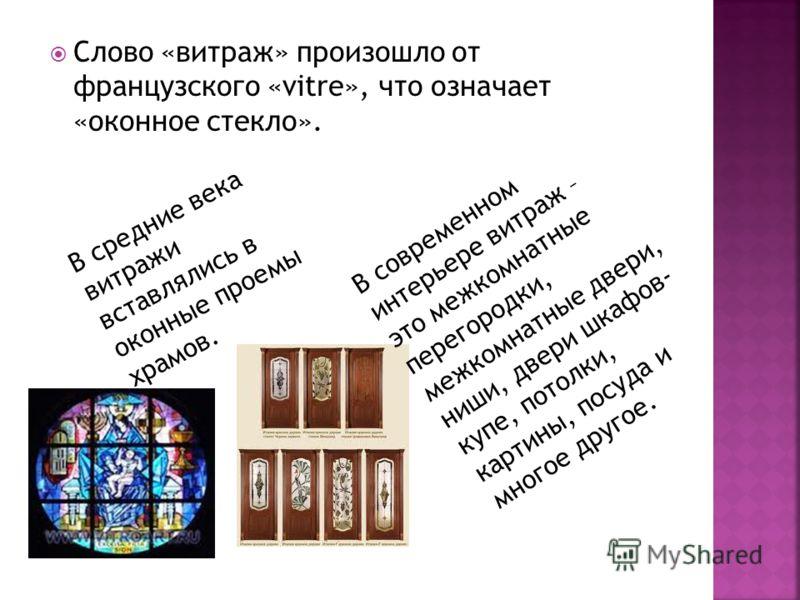 Слово «витраж» произошло от французского «vitre», что означает «оконное стекло». В средние века витражи вставлялись в оконные проемы храмов. В современном интерьере витраж – это межкомнатные перегородки, межкомнатные двери, ниши, двери шкафов- купе,