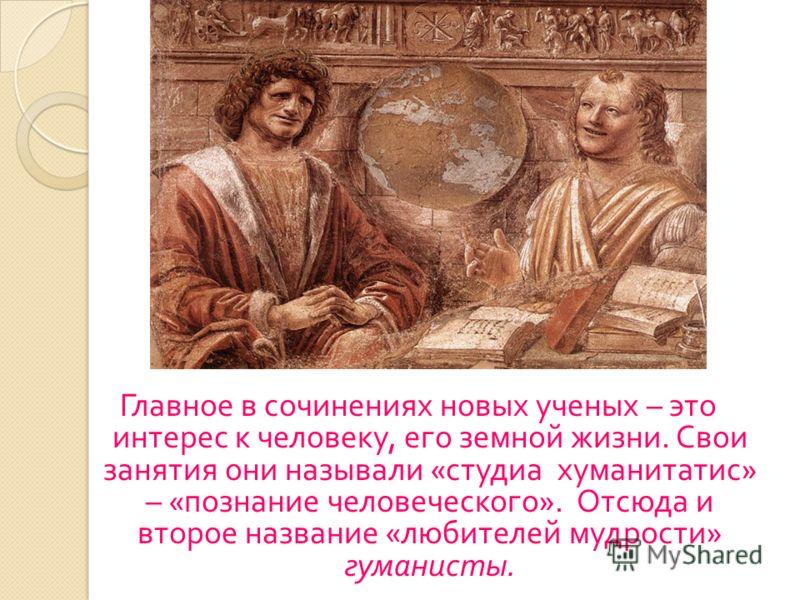 Главное в сочинениях новых ученых – это интерес к человеку, его земной жизни. Свои занятия они называли « студиа хуманитатис » – « познание человеческого ». Отсюда и второе название « любителей мудрости » гуманисты.