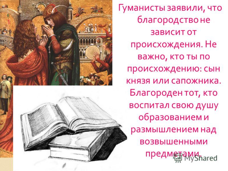 Гуманисты заявили, что благородство не зависит от происхождения. Не важно, кто ты по происхождению : сын князя или сапожника. Благороден тот, кто воспитал свою душу образованием и размышлением над возвышенными предметами.
