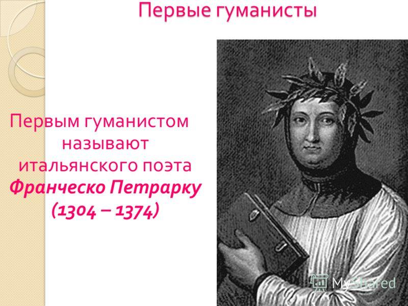 Первые гуманисты Первым гуманистом называют итальянского поэта Франческо Петрарку (1304 – 1374)