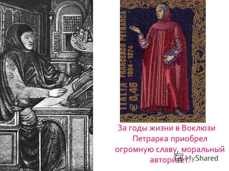 За годы жизни в Воклюзи Петрарка приобрел огромную славу, моральный авторитет.