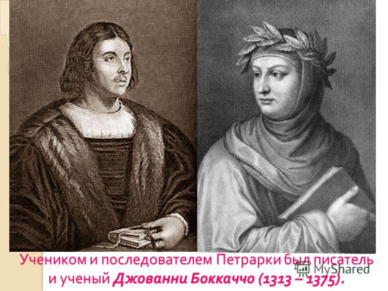 Учеником и последователем Петрарки был писатель и ученый Джованни Боккаччо (1313 – 1375).