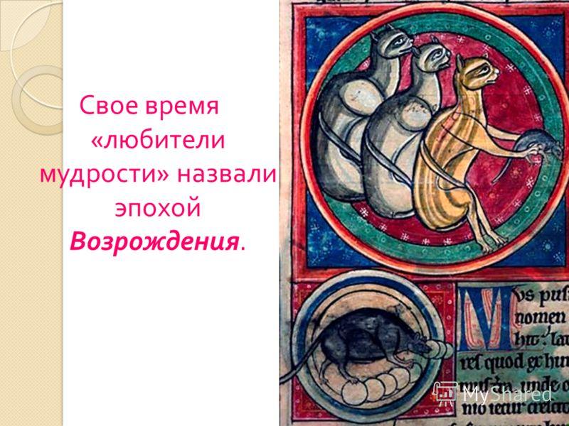 Свое время « любители мудрости » назвали эпохой Возрождения.