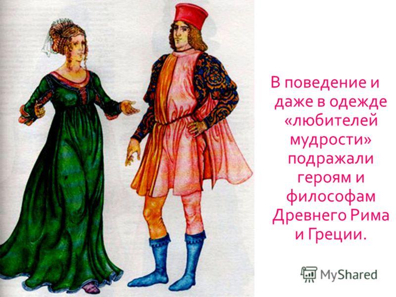 В поведение и даже в одежде « любителей мудрости » подражали героям и философам Древнего Рима и Греции.
