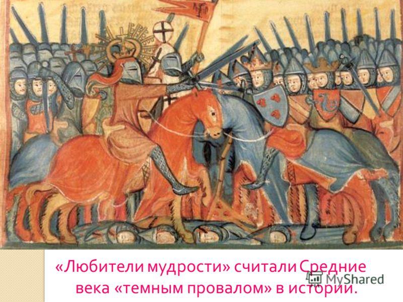« Любители мудрости » считали Средние века « темным провалом » в истории.
