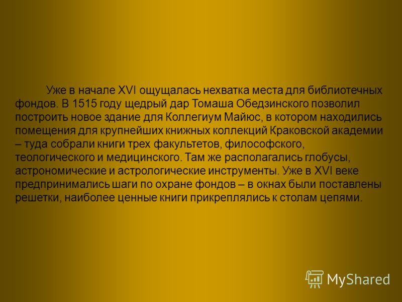 Уже в начале XVI ощущалась нехватка места для библиотечных фондов. В 1515 году щедрый дар Томаша Обедзинского позволил построить новое здание для Коллегиум Майюс, в котором находились помещения для крупнейших книжных коллекций Краковской академии – т