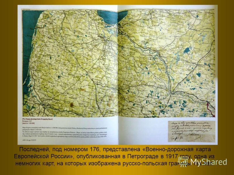 Последней, под номером 176, представлена «Военно-дорожная карта Европейской России», опубликованная в Петрограде в 1917 году, одна из немногих карт, на которых изображена русско-польская границы тех лет.