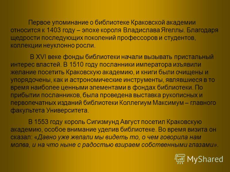 Первое упоминание о библиотеке Краковской академии относится к 1403 году – эпохе короля Владислава Ягеллы. Благодаря щедрости последующих поколений профессоров и студентов, коллекции неуклонно росли. В XVI веке фонды библиотеки начали вызывать приста