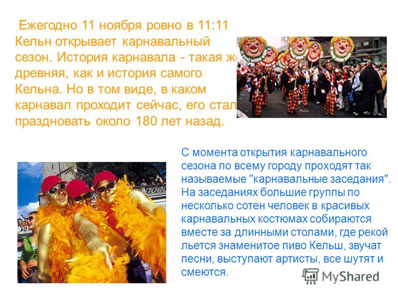 Ежегодно 11 ноября ровно в 11:11 Кельн открывает карнавальный сезон. История карнавала - такая же древняя, как и история самого Кельна. Но в том виде, в каком карнавал проходит сейчас, его стали праздновать около 180 лет назад. С момента открытия кар