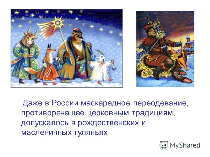 Даже в России маскарадное переодевание, противоречащее церковным традициям, допускалось в рождественских и масленичных гуляньях
