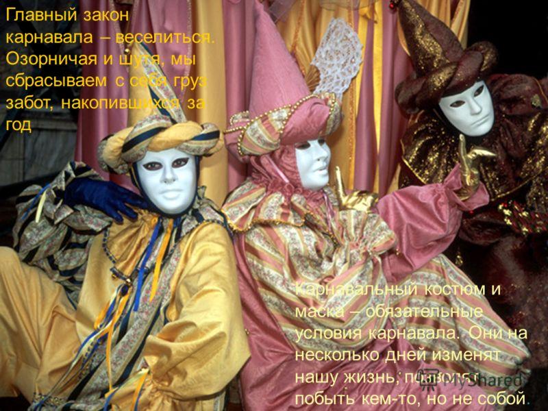 Главный закон карнавала – веселиться. Озорничая и шутя, мы сбрасываем с себя груз забот, накопившихся за год Карнавальный костюм и маска – обязательные условия карнавала. Они на несколько дней изменят нашу жизнь, позволят побыть кем-то, но не собой.
