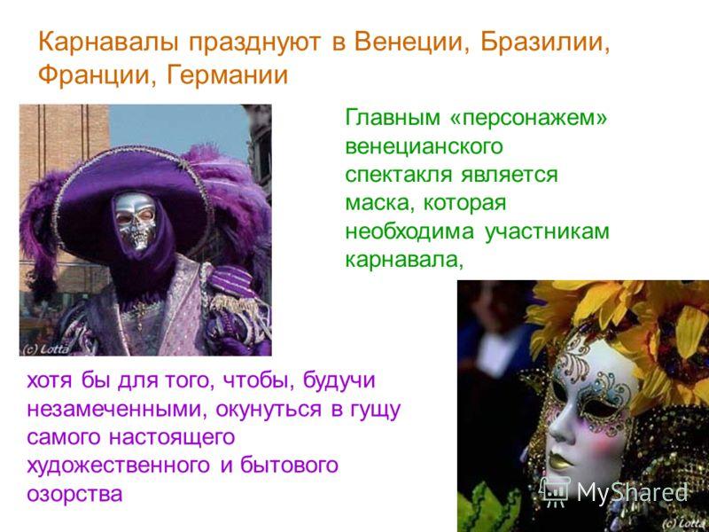 Карнавалы празднуют в Венеции, Бразилии, Франции, Германии Главным «персонажем» венецианского спектакля является маска, которая необходима участникам карнавала, хотя бы для того, чтобы, будучи незамеченными, окунуться в гущу самого настоящего художес