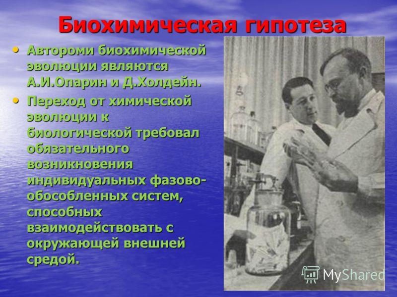 Автороми биохимической эволюции являются А.И.Опарин и Д.Холдейн. Автороми биохимической эволюции являются А.И.Опарин и Д.Холдейн. Переход от химической эволюции к биологической требовал обязательного возникновения индивидуальных фазово- обособленных