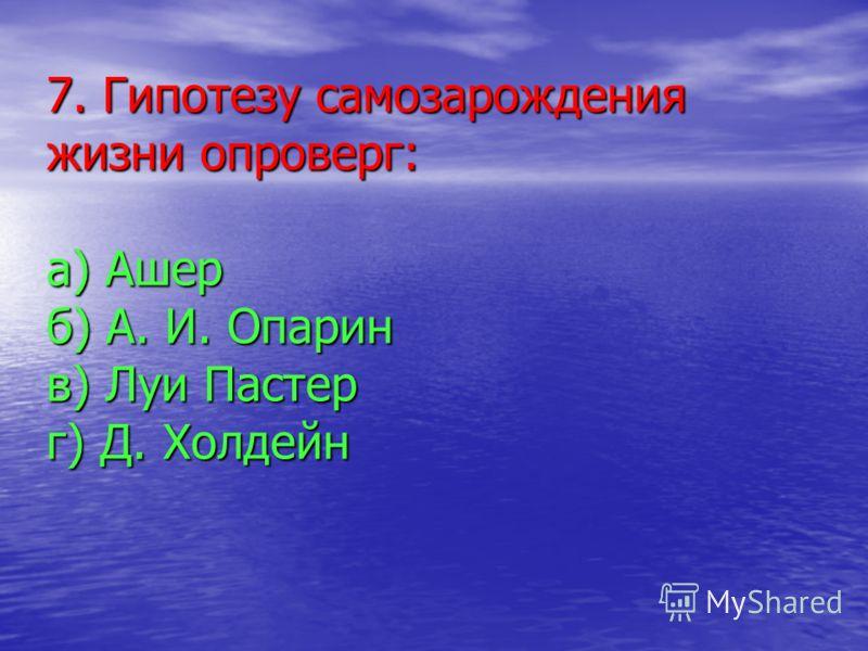 7. Гипотезу самозарождения жизни опроверг: а) Ашер б) А. И. Опарин в) Луи Пастер г) Д. Холдейн