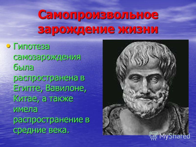Самопроизвольное зарождение жизни Гипотеза самозарождения была распространена в Египте, Вавилоне, Китае, а также имела распространение в средние века. Гипотеза самозарождения была распространена в Египте, Вавилоне, Китае, а также имела распространени
