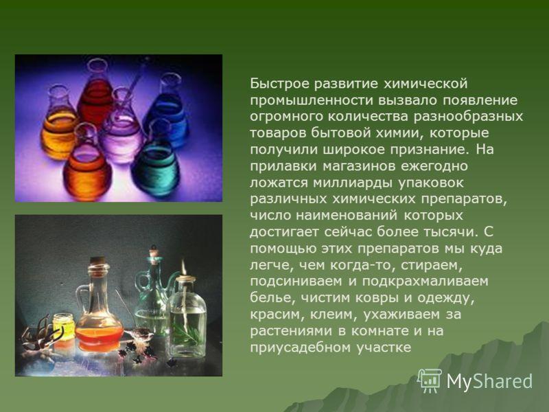 Быстрое развитие химической промышленности вызвало появление огромного количества разнообразных товаров бытовой химии, которые получили широкое признание. На прилавки магазинов ежегодно ложатся миллиарды упаковок различных химических препаратов, числ