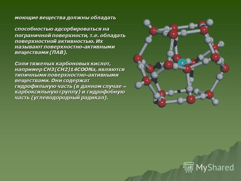 моющие вещества должны обладать способностью адсорбироваться на пограничной поверхности, т.е. обладать поверхностной активностью. Их называют поверхностно-активными веществами (ПАВ). Соли тяжелых карбоновых кислот, например CH3(CH2)14COONa, являются