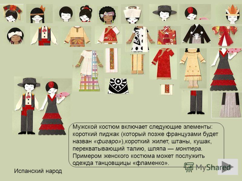 Испанский народ Мужской костюм включает следующие элементы: короткий пиджак (который позже французами будет назван «фигаро»),короткий жилет, штаны, кушак, перехватывающий талию, шляпа монтера. Примером женского костюма может послужить одежда танцовщи