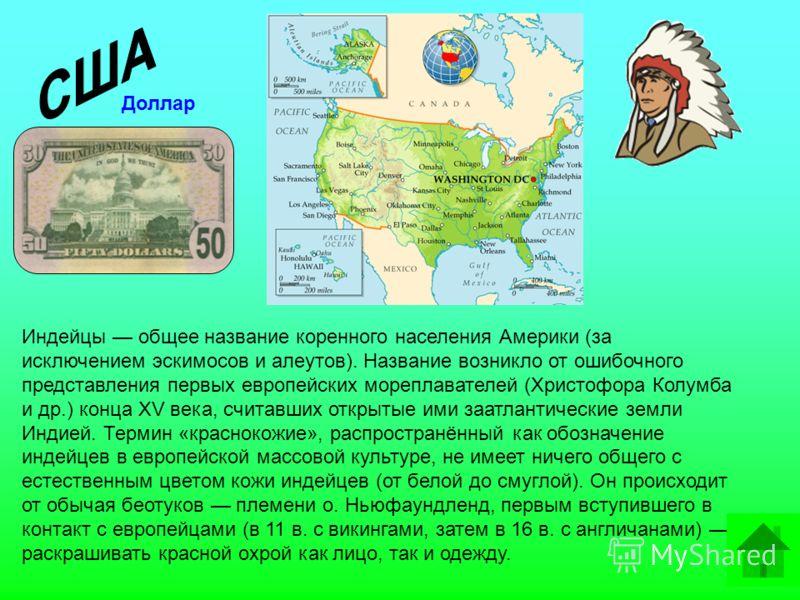 Индейцы общее название коренного населения Америки (за исключением эскимосов и алеутов). Название возникло от ошибочного представления первых европейских мореплавателей (Христофора Колумба и др.) конца XV века, считавших открытые ими заатлантические