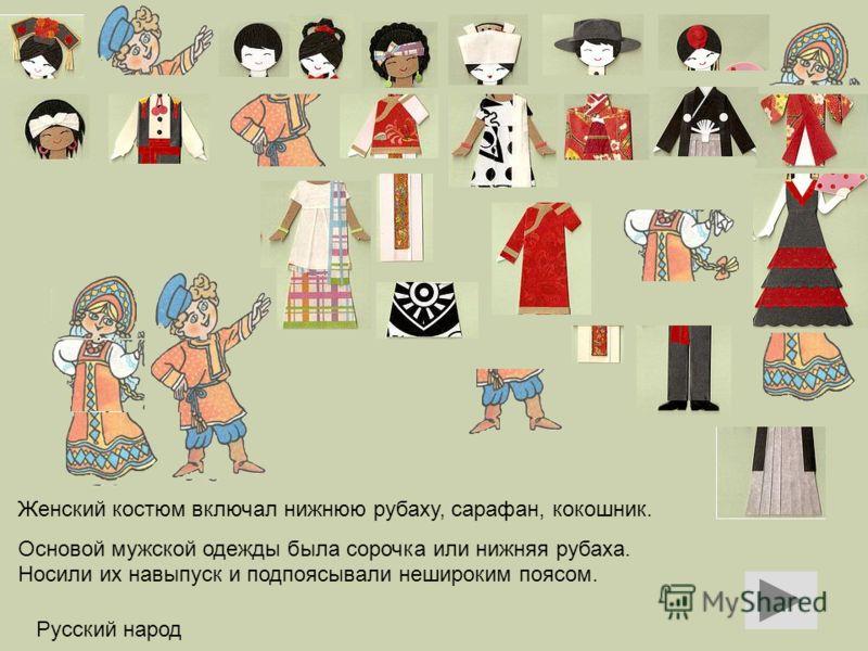 Русский народ Женский костюм включал нижнюю рубаху, сарафан, кокошник. Основой мужской одежды была сорочка или нижняя рубаха. Носили их навыпуск и подпоясывали нешироким поясом.