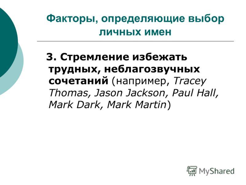 Факторы, определяющие выбор личных имен 3. Стремление избежать трудных, неблагозвучных сочетаний (например, Tracey Thomas, Jason Jackson, Paul Hall, Mark Dark, Mark Martin)