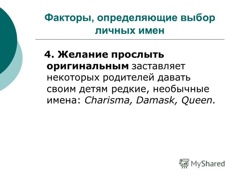 Факторы, определяющие выбор личных имен 4. Желание прослыть оригинальным заставляет некоторых родителей давать своим детям редкие, необычные имена: Charisma, Damask, Queen.