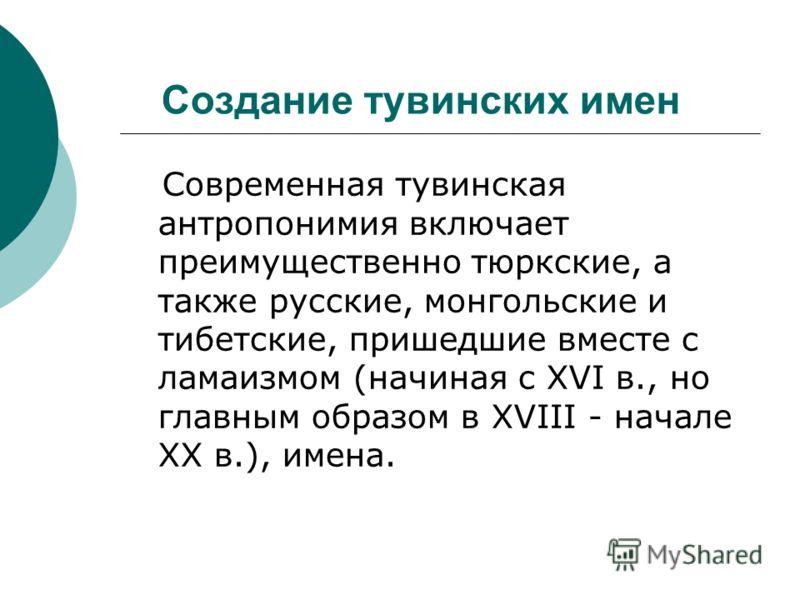 Создание тувинских имен Современная тувинская антропонимия включает преимущественно тюркские, а также русские, монгольские и тибетские, пришедшие вместе с ламаизмом (начиная с XVI в., но главным образом в XVIII - начале XX в.), имена.