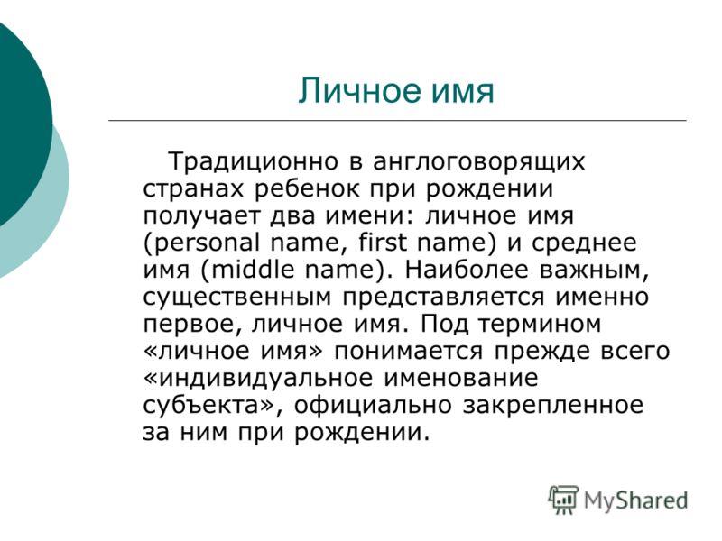 Личное имя Традиционно в англоговорящих странах ребенок при рождении получает два имени: личное имя (personal name, first name) и среднее имя (middle name). Наиболее важным, существенным представляется именно первое, личное имя. Под термином «личное