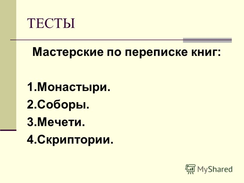 ТЕСТЫ Мастерские по переписке книг: 1.Монастыри. 2.Соборы. 3.Мечети. 4.Скриптории.