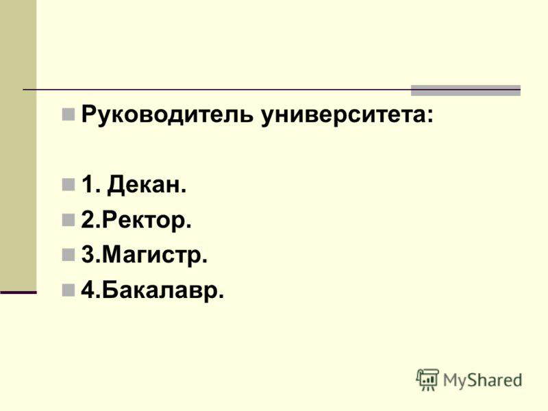 Руководитель университета: 1. Декан. 2.Ректор. 3.Магистр. 4.Бакалавр.