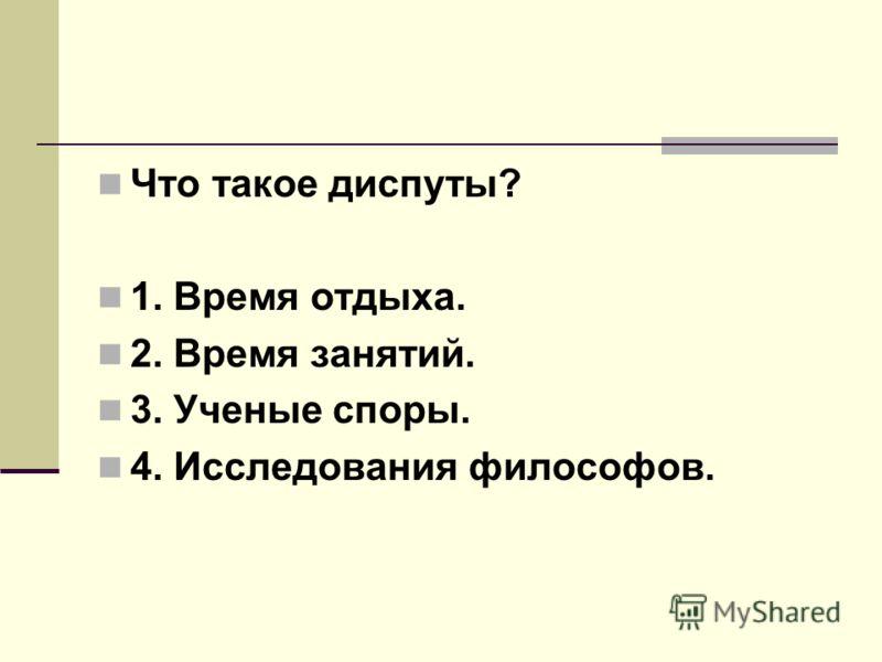 Что такое диспуты? 1. Время отдыха. 2. Время занятий. 3. Ученые споры. 4. Исследования философов.
