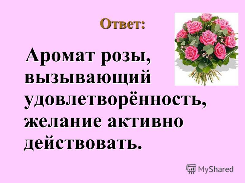 Ответ: Аромат розы, вызывающий удовлетворённость, желание активно действовать. Аромат розы, вызывающий удовлетворённость, желание активно действовать.