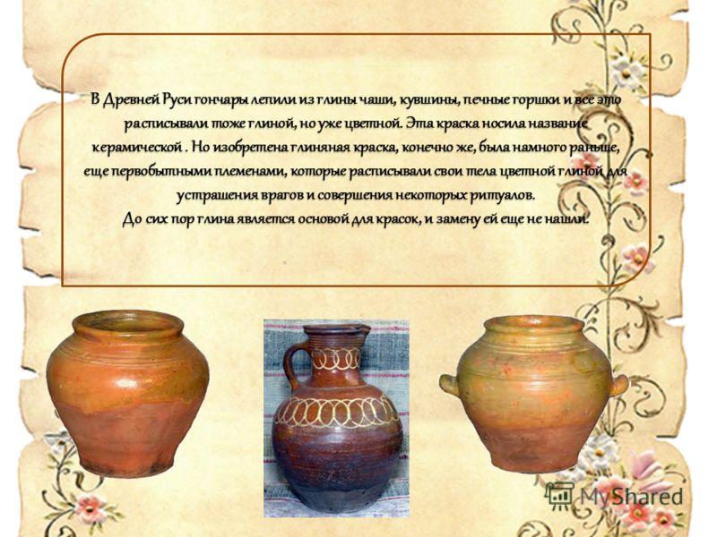 В Древней Руси гончары лепили из глины чаши, кувшины, печные горшки и все это расписывали тоже глиной, но уже цветной. Эта краска носила название керамической. Но изобретена глиняная краска, конечно же, была намного раньше, еще первобытными племенами