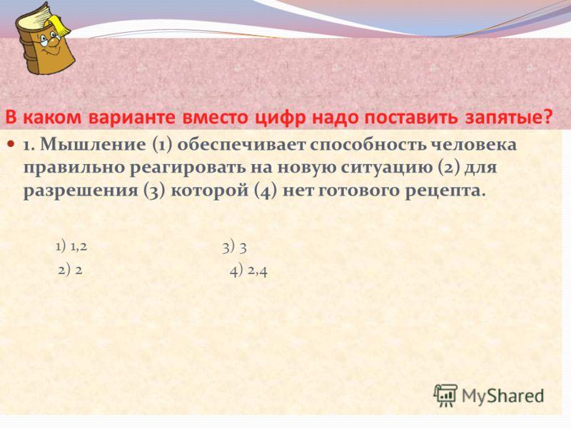 В каком варианте вместо цифр надо поставить запятые? 1. Мышление (1) обеспечивает способность человека правильно реагировать на новую ситуацию (2) для разрешения (3) которой (4) нет готового рецепта. 1) 1,2 3) 3 2) 2 4) 2,4