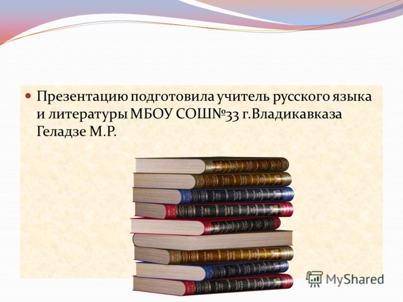 Презентацию подготовила учитель русского языка и литературы МБОУ СОШ33 г.Владикавказа Геладзе М.Р.