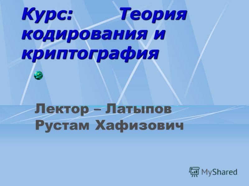 Курс: Теория кодирования и криптография Лектор – Латыпов Рустам Хафизович