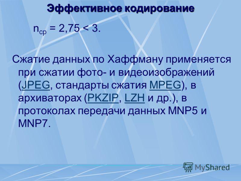 Эффективное кодирование n ср = 2,75 < 3. Сжатие данных по Хаффману применяется при сжатии фото- и видеоизображений (JPEG, стандарты сжатия MPEG), в архиваторах (PKZIP, LZH и др.), в протоколах передачи данных MNP5 и MNP7.JPEGMPEGPKZIPLZH