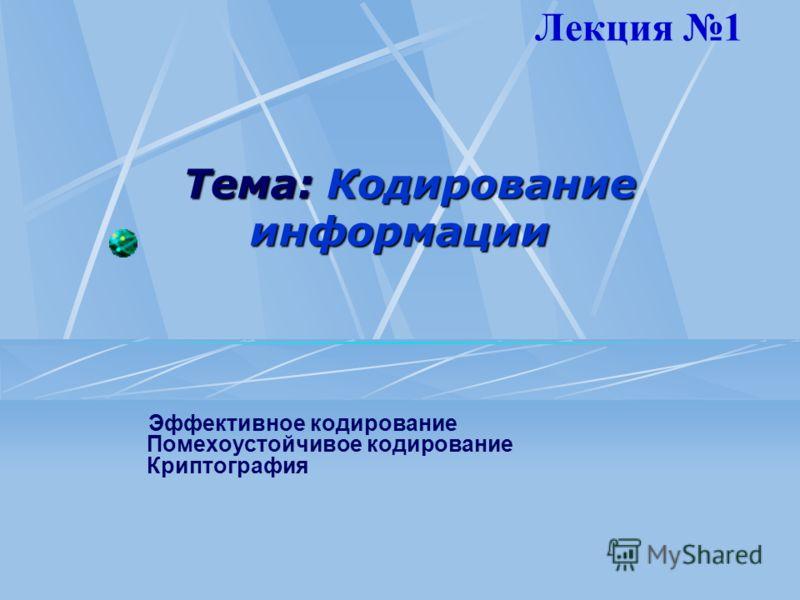 Тема: Кодирование информации Эффективное кодирование Помехоустойчивое кодирование Криптография Лекция 1
