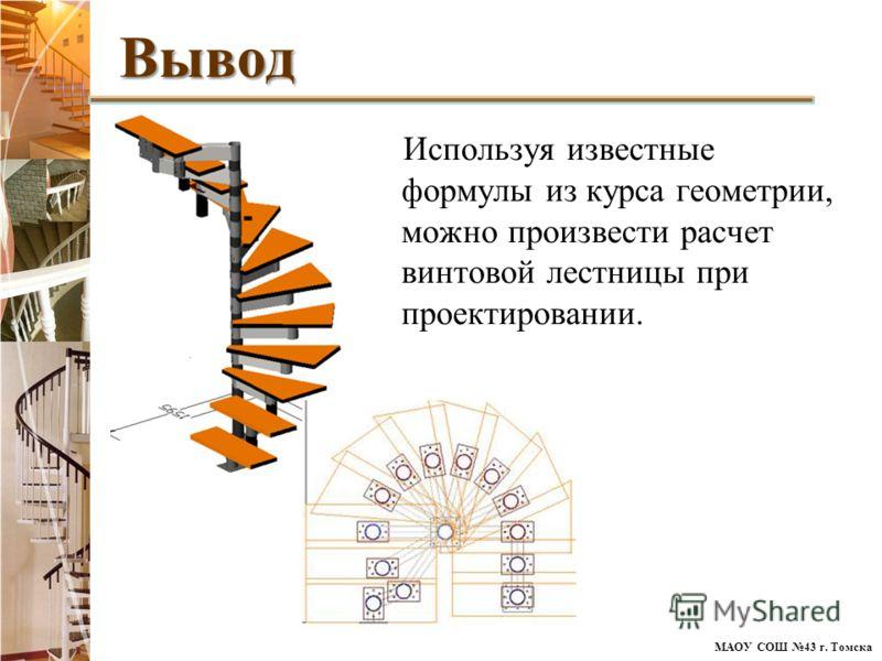 МАОУ СОШ 43 г. Томска Используя известные формулы из курса геометрии, можно произвести расчет винтовой лестницы при проектировании.Вывод