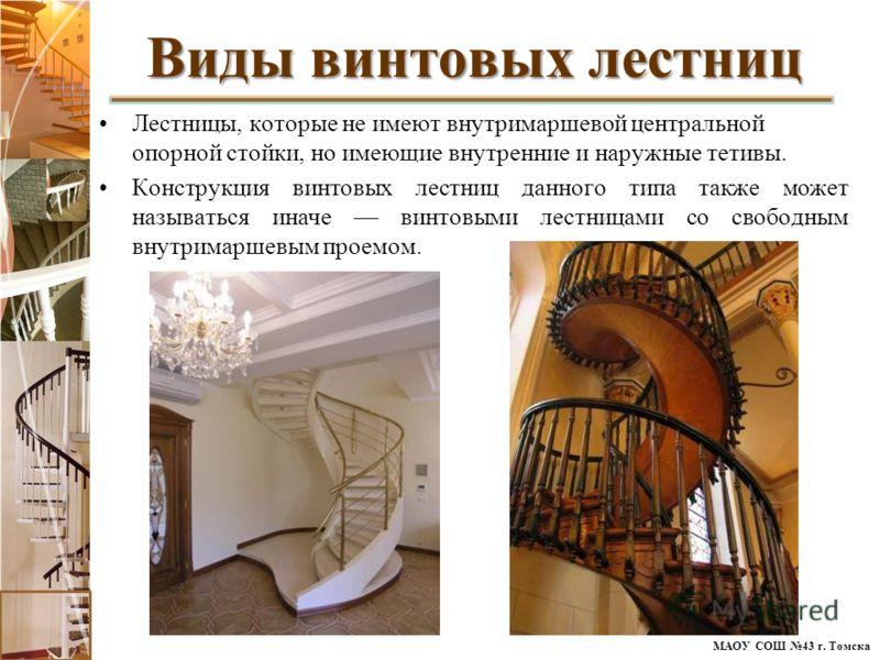 МАОУ СОШ 43 г. Томска Лестницы, которые не имеют внутримаршевой центральной опорной стойки, но имеющие внутренние и наружные тетивы. Конструкция винтовых лестниц данного типа также может называться иначе винтовыми лестницами со свободным внутримаршев