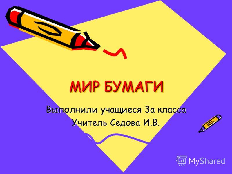 МИР БУМАГИ Выполнили учащиеся 3а класса Учитель Седова И.В.