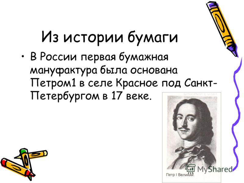 Из истории бумаги В России первая бумажная мануфактура была основана Петром1 в селе Красное под Санкт- Петербургом в 17 веке.