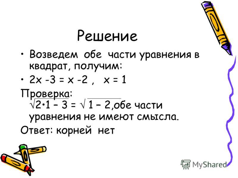 Решение Возведем обе части уравнения в квадрат, получим: 2х -3 = х -2, х = 1 Проверка: 21 – 3 = 1 – 2,обе части уравнения не имеют смысла. Ответ: корней нет
