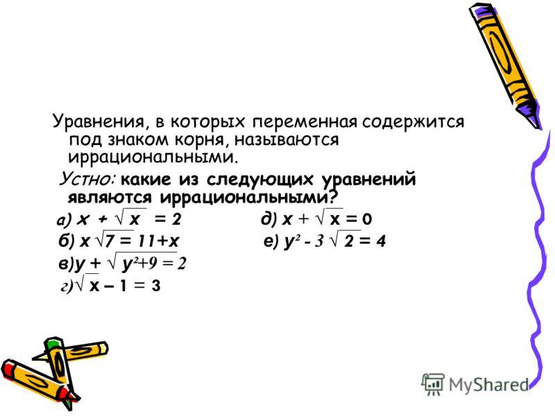 Уравнения, в которых переменная содержится под знаком корня, называются иррациональными. Устно: какие из следующих уравнений являются иррациональными? а) х + х = 2 д ) х + х = 0 б ) х 7 = 11+ х е ) у ² - 3 2 = 4 в ) у + у ²+9 = 2 г) х – 1 = 3