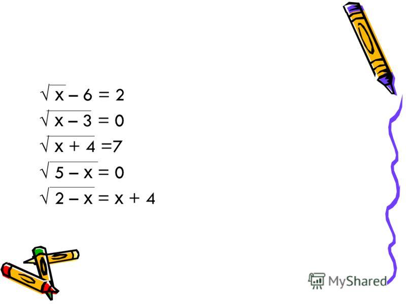 х – 6 = 2 х – 3 = 0 х + 4 =7 5 – х = 0 2 – х = х + 4