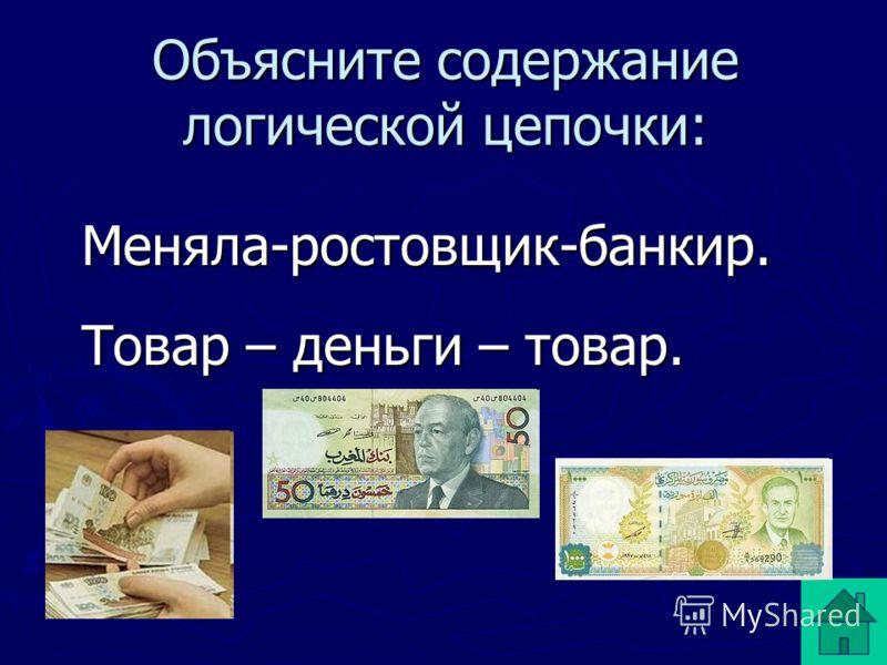 Объясните содержание логической цепочки: Меняла-ростовщик-банкир. Меняла-ростовщик-банкир. Товар – деньги – товар. Товар – деньги – товар.
