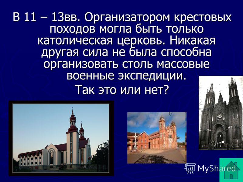 В 11 – 13вв. Организатором крестовых походов могла быть только католическая церковь. Никакая другая сила не была способна организовать столь массовые военные экспедиции. Так это или нет?