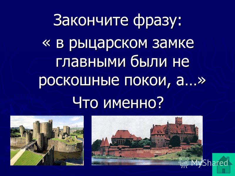 Закончите фразу: « в рыцарском замке главными были не роскошные покои, а…» Что именно?