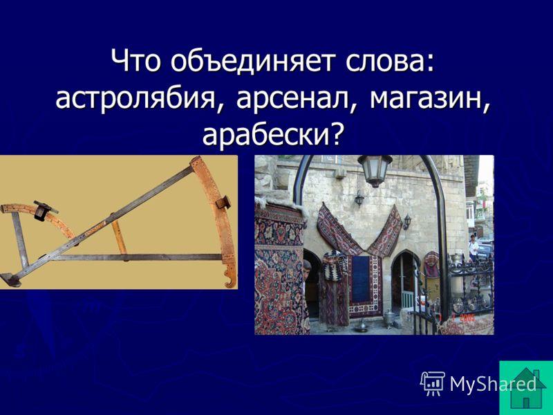 Что объединяет слова: астролябия, арсенал, магазин, арабески?