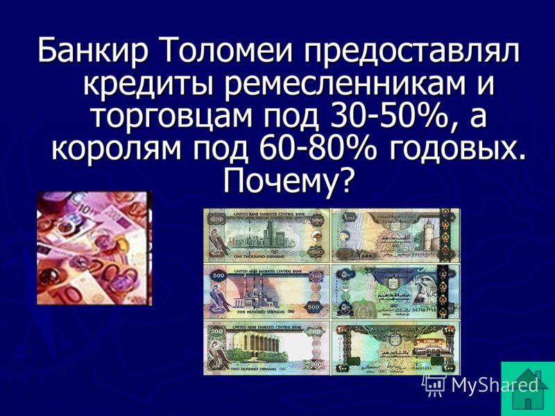 Банкир Толомеи предоставлял кредиты ремесленникам и торговцам под 30-50%, а королям под 60-80% годовых. Почему?